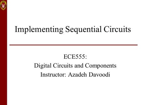 Implementing Sequential Circuits ECE555: Digital Circuits and Components Instructor: Azadeh Davoodi.