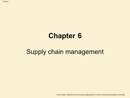 Slide 6.1 Dave Chaffey, E-Business and E-Commerce Management, 4 th Edition, © Marketing Insights Limited 2009 Supply chain management Chapter 6.