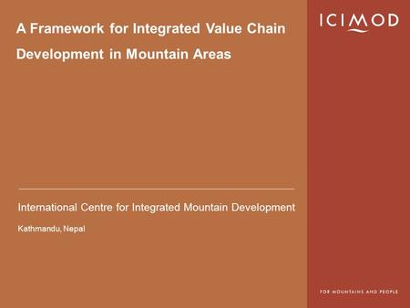 International Centre for Integrated Mountain Development Kathmandu, Nepal A Framework for Integrated Value Chain Development in Mountain Areas.