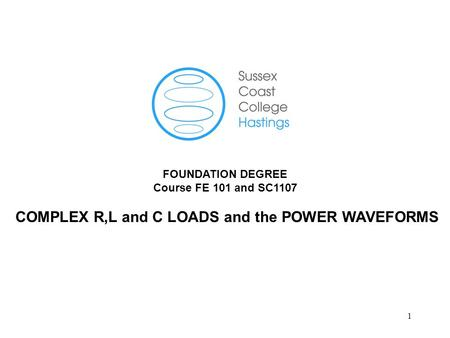 1 FOUNDATION DEGREE Course FE 101 and SC1107 COMPLEX R,L and C LOADS and the POWER WAVEFORMS.