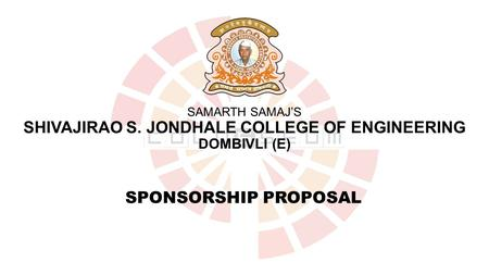 SAMARTH SAMAJ'S SHIVAJIRAO S. JONDHALE COLLEGE OF ENGINEERING DOMBIVLI (E) SPONSORSHIP PROPOSAL.