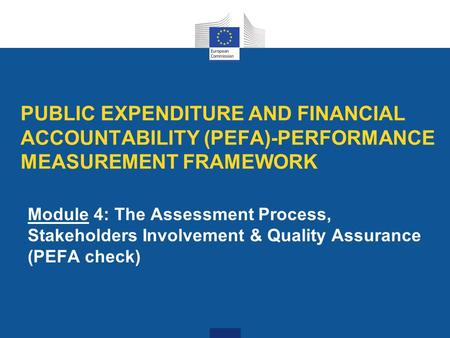 PUBLIC EXPENDITURE AND FINANCIAL ACCOUNTABILITY (PEFA)-PERFORMANCE MEASUREMENT FRAMEWORK Module 4: The Assessment Process, Stakeholders Involvement & Quality.