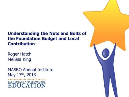 Understanding the Nuts and Bolts of the Foundation Budget and Local Contribution Roger Hatch Melissa King MASBO Annual Institute May 17 th, 2013.