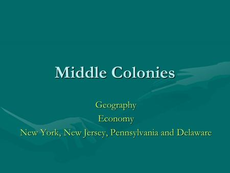 Middle Colonies GeographyEconomy New York, New Jersey, Pennsylvania and Delaware.