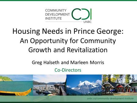 Greg Halseth and Marleen Morris Co-Directors Housing Needs in Prince George: An Opportunity for Community Growth and Revitalization unbc.ca/community-development-institute.