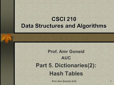 Prof. Amr Goneid, AUC1 CSCI 210 Data Structures and Algorithms Prof. Amr Goneid AUC Part 5. Dictionaries(2): Hash Tables.