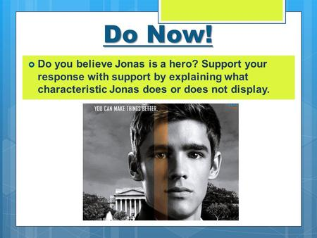 Do Now!  Do you believe Jonas is a hero? Support your response with support by explaining what characteristic Jonas does or does not display.