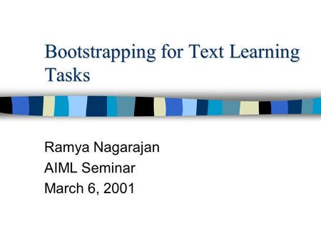 Bootstrapping for Text Learning Tasks Ramya Nagarajan AIML Seminar March 6, 2001.