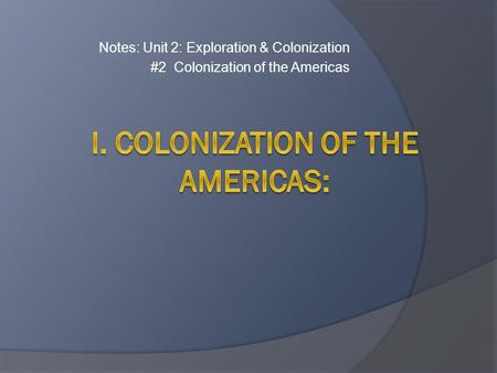 Notes: Unit 2: Exploration & Colonization #2 Colonization of the Americas.