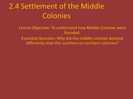 2.4 Settlement of the Middle Colonies Lesson Objective: To understand how Middle Colonies were founded. Essential Question: Why did the middle colonies.