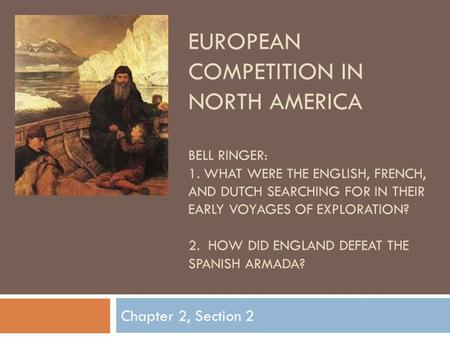 EUROPEAN COMPETITION IN NORTH AMERICA BELL RINGER: 1. WHAT WERE THE ENGLISH, FRENCH, AND DUTCH SEARCHING FOR IN THEIR EARLY VOYAGES OF EXPLORATION? 2.