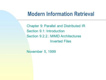 Modern Information Retrieval Chapter 9: Parallel and Distributed IR Section 9.1: Introduction Section 9.2.2.: MIMD Architectures Inverted Files November.