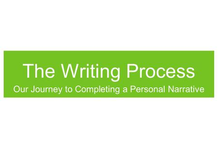 The Writing Process Our Journey to Completing a Personal Narrative.
