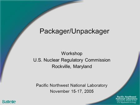 Workshop U.S. Nuclear Regulatory Commission Rockville, Maryland Pacific Northwest National Laboratory November 15-17, 2005 Packager/Unpackager.