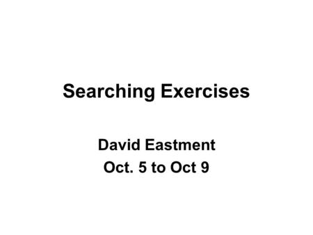 Searching Exercises David Eastment Oct. 5 to Oct 9.