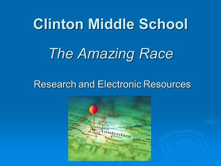 Clinton Middle School The Amazing Race Research and Electronic Resources.