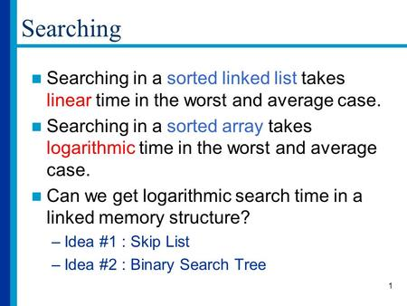 1 Searching Searching in a sorted linked list takes linear time in the worst and average case. Searching in a sorted array takes logarithmic time in the.