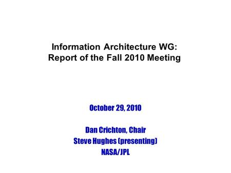 Information Architecture WG: Report of the Fall 2010 Meeting October 29, 2010 Dan Crichton, Chair Steve Hughes (presenting) NASA/JPL.