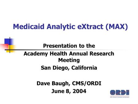 Medicaid Analytic eXtract (MAX) Presentation to the Academy Health Annual Research Meeting San Diego, California Dave Baugh, CMS/ORDI June 8, 2004.