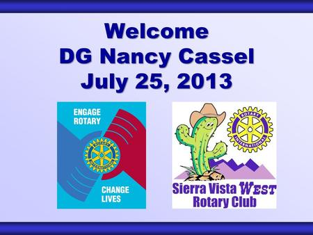 Welcome DG Nancy Cassel July 25, 2013. Club Leadership Club Leadership Elected Officers President – Mike VP Membership – Richard VP Service Projects –