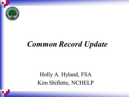 Common Record Update Holly A. Hyland, FSA Kim Shiflette, NCHELP.