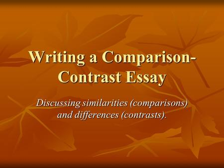Writing a Comparison- Contrast Essay Discussing similarities (comparisons) and differences (contrasts).