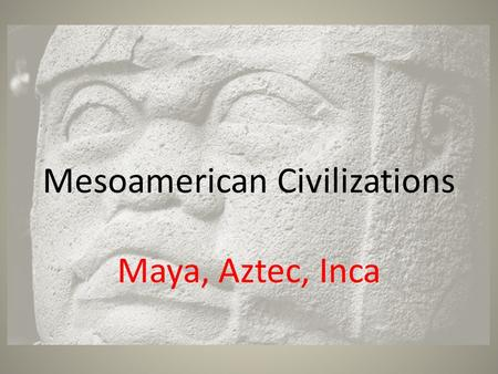 Mesoamerican Civilizations Maya, Aztec, Inca. Olmec 1200 B.C.- The first civilization of Mesoamerica They were located in the hot and swampy lowlands.