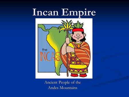 Incan Empire Ancient People of the Andes Mountains.