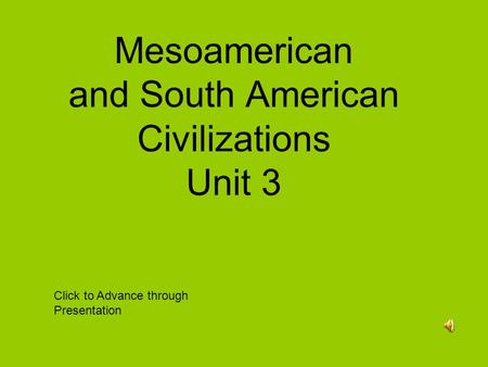 Mesoamerican and South American Civilizations Unit 3 Click to Advance through Presentation.