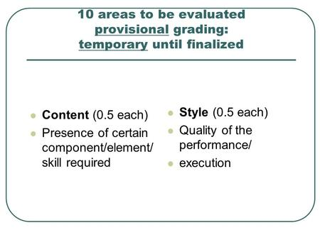 10 areas to be evaluated provisional grading: temporary until finalized Content (0.5 each) Presence of certain component/element/ skill required Style.