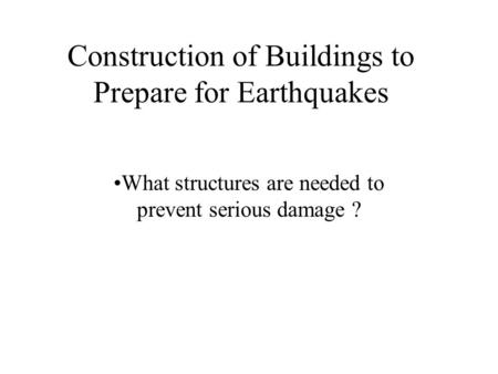 Construction of Buildings to Prepare for Earthquakes What structures are needed to prevent serious damage ?