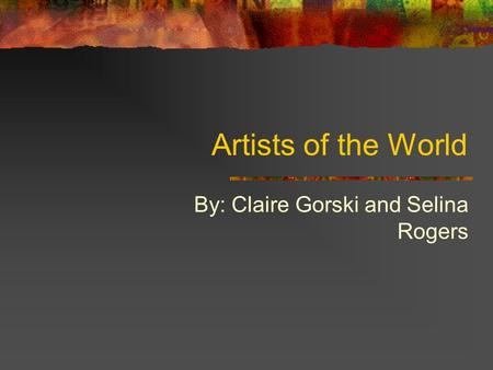 Artists of the World By: Claire Gorski and Selina Rogers.