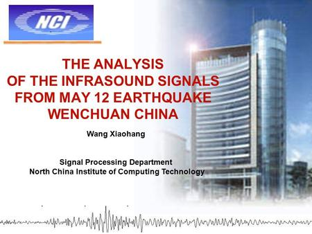 THE ANALYSIS OF THE INFRASOUND SIGNALS FROM MAY 12 EARTHQUAKE WENCHUAN CHINA Wang Xiaohang Signal Processing Department North China Institute of Computing.