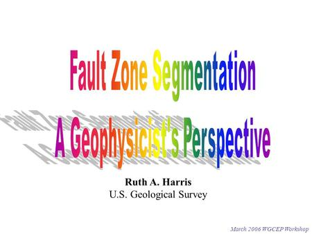 March 2006 WGCEP Workshop Ruth A. Harris U.S. Geological Survey.