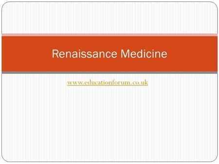 Www.educationforum.co.uk Renaissance Medicine. Rebirth During the 15th century Western civilisation experienced a process of profound change, which historians.