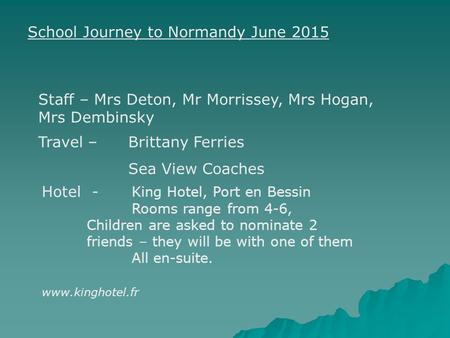 School Journey to Normandy June 2015 Travel –Brittany Ferries Sea View Coaches Hotel - King Hotel, Port en Bessin Rooms range from 4-6, Children are asked.
