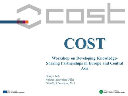 COST Workshop on Developing Knowledge- Sharing Partnerships in Europe and Central Asia Orsolya Tóth National Innovation Office Gödöllő, 4 December, 2013.