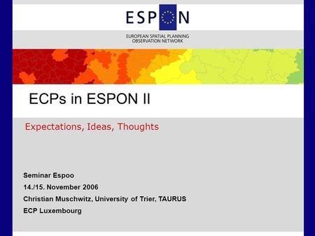 Expectations, Ideas, Thoughts ECPs in ESPON II Seminar Espoo 14./15. November 2006 Christian Muschwitz, University of Trier, TAURUS ECP Luxembourg.