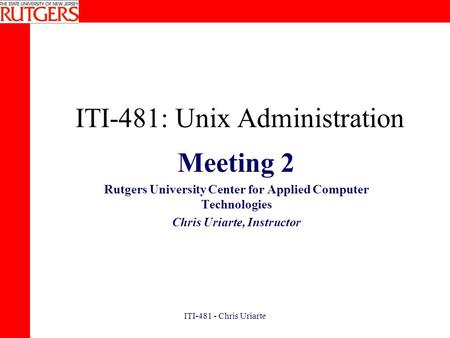 ITI-481 - Chris Uriarte ITI-481: Unix Administration Meeting 2 Rutgers University Center for Applied Computer Technologies Chris Uriarte, Instructor.