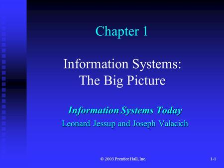 © 2003 Prentice Hall, Inc.1-1 Chapter 1 Information Systems: The Big Picture Information Systems Today Leonard Jessup and Joseph Valacich.