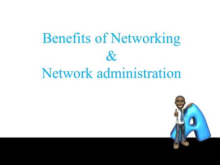 Benefits of Networking & Network administration. Outline the benefits the network there are actually only 2, namely Sharing resources and as communication.