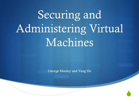  Securing and Administering Virtual Machines George Manley and Yang He.