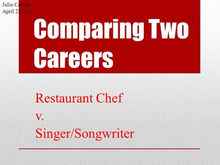 Comparing Two Careers Restaurant Chef v. Singer/Songwriter Julio Corona April 23,2013.