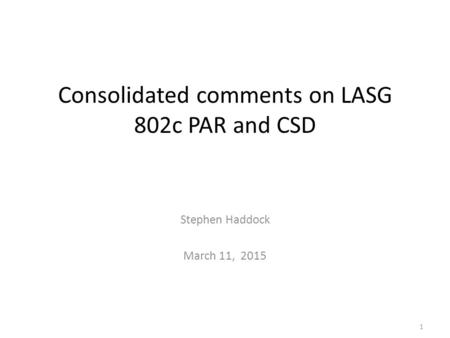 Consolidated comments on LASG 802c PAR and CSD Stephen Haddock March 11, 2015 1.