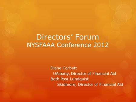 Directors' Forum NYSFAAA Conference 2012 Diane Corbett UAlbany, Director of Financial Aid Beth Post-Lundquist Skidmore, Director of Financial Aid.