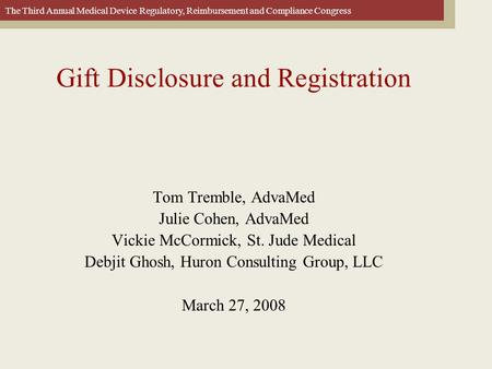 The Third Annual Medical Device Regulatory, Reimbursement and Compliance Congress Gift Disclosure and Registration Tom Tremble, AdvaMed Julie Cohen, AdvaMed.
