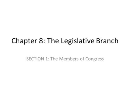 Chapter 8: The Legislative Branch SECTION 1: The Members of Congress.