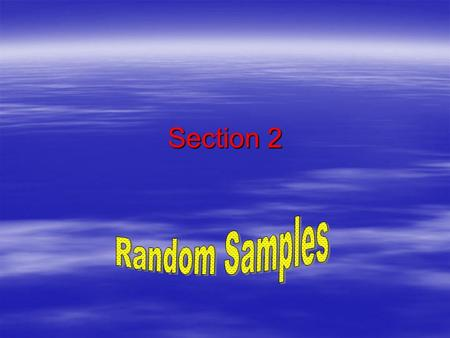 Section 2. Ways of obtaining samples  1. Random Sample - every member of the population must have an equal chance of being selected.