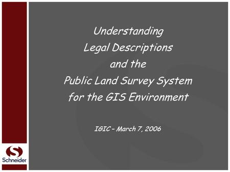 Understanding Legal Descriptions and the Public Land Survey System for the GIS Environment IGIC – March 7, 2006.