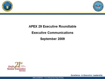 Excellence in Executive Leadership UNCLASSIFIED – For Official Use Only (FOUO) APEX 29 Executive Roundtable Executive Communications September 2009.